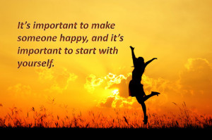 It's important to make someone happy, and it's important to start ...