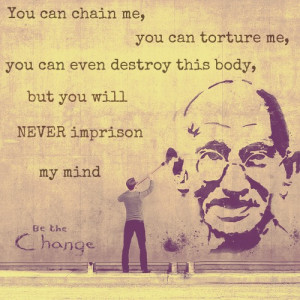 "... this body, but you will never imprison my mind. "" ~ Mahatma Gandhi"