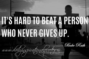 ... to beat a person who never gives up. ~ Babe Ruth ( Inspiring Quotes