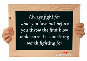 Always fight for what you love but before you throw the first blow ...