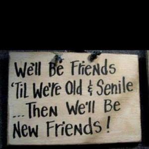 We'll be friends til were old and senile