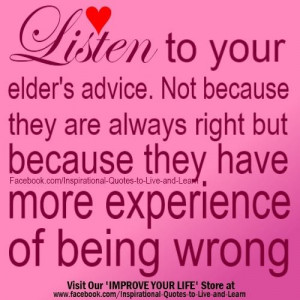 Listen to your elders' advice. Not because they are always right, but ...