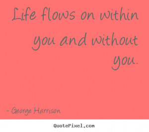 ... picture quote about life - Life flows on within you and without you