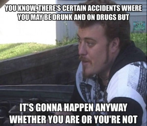 ... happen whether you are or you're not. Ricky. Trailer Park Boys Quotes