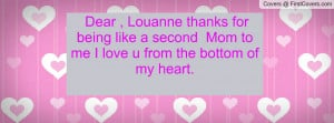 Dear , Louanne thanks for being like a second Mom to me I love u from ...