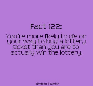 Fact Quote : You're more likely to die on your way to buy a lottery ...