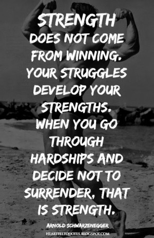 ... and decide not to surrender, that is strength.~Arnold Schwarzenegger