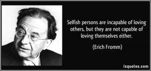 Selfish persons are incapable of loving others, but they are not ...