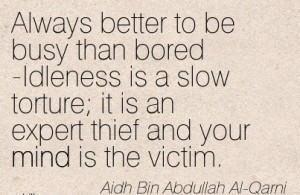 Always Better To Be Busy Than Bored Idleness Is A Slow Torture, It Is ...