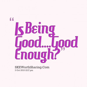 Quotes Picture: is being goodgood enough?