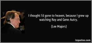 ... to heaven, because I grew up watching Roy and Gene Autry. - Lee Majors