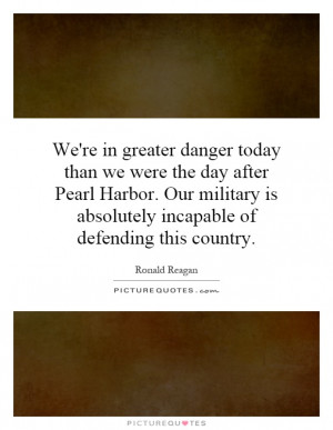 We're in greater danger today than we were the day after Pearl Harbor ...
