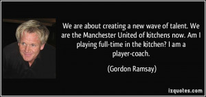 ... playing full-time in the kitchen? I am a player-coach. - Gordon Ramsay