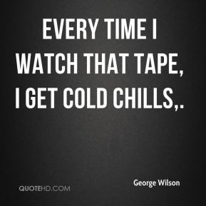 George Wilson - Every time I watch that tape, I get cold chills.