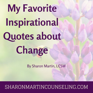 My Favorite Inspirational Quotes about Change by Sharon Martin, LCSW