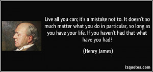 ... your life. If you haven't had that what have you had? - Henry James