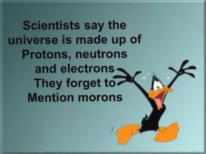 ... and electrons. They forget to mention morons. Funny Morons Quote