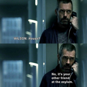 ... House: No, it's your other friend at the asylum. House MD quotes
