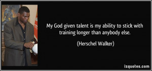 My God given talent is my ability to stick with training longer than ...