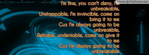 fine, you can't deny, I'm unbreakable,Unstoppable, I'm invincible ...