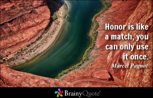Honor is like a match, you can only use it once. - Marcel Pagnol