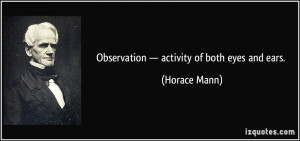 Observation — activity of both eyes and ears. - Horace Mann