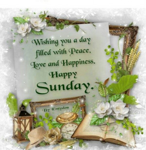 Wishing you a day filled with peace, love and happiness. Happy Sunday