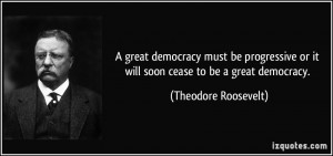 great democracy must be progressive or it will soon cease to be a ...