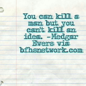 ... can't kill an idea. -Medgar Evers via bfhsnetwork.com *think about it