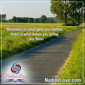 "... . Habit is what keeps you going."" - Jim Rohn www.NadineLove.com"