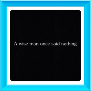 wise man once said nothing.