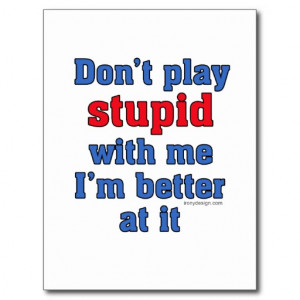 don t play stupid with me i m better at it funny one liner see this ...