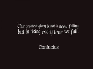 ... not in never falling but in rising every time we fall. – Confucius