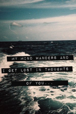 My mind wanders and I get lost in thoughts of you.