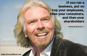 If you run a business, put on top your employees, then your consumers ...