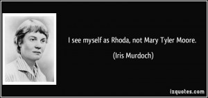 see myself as Rhoda, not Mary Tyler Moore. - Iris Murdoch