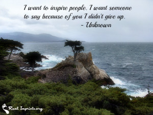 want to inspire people. I want someone to say because of you I didn ...