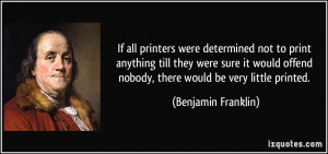 ... offend nobody, there would be very little printed. - Benjamin Franklin