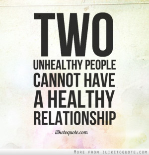 Two unhealthy people cannot have a healthy relationship.