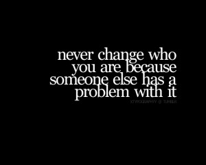 Never Change Who You Are Because Someone Else Has A Problem With It ...