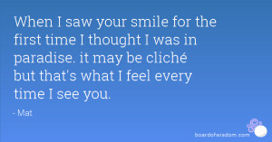 When I saw your smile for the first time I thought I was in paradise ...
