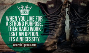 When you live for a strong purpose, then hard work isnt an option. Its ...