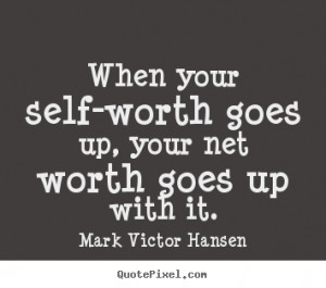 When your self-worth goes up, your net worth goes up with it. ""