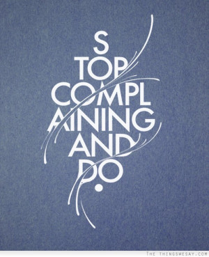 Stop Complaining And do.