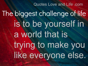 The Biggest Challenge of life Is to be Yourself in a World that is ...