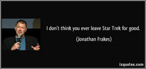 don't think you ever leave Star Trek for good. - Jonathan Frakes