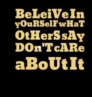 Quotes Picture: beleive in yourself what others say don't care about ...
