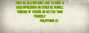 DON'T BE SELFISH; DON'T LIVE TO MAKE A GOOD IMPRESSION ON OTHER. BE ...