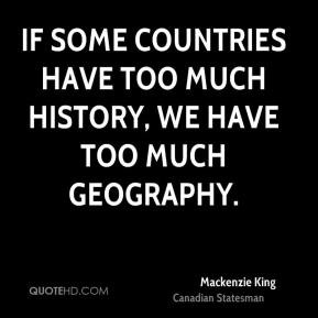 Mackenzie King - If some countries have too much history, we have too ...