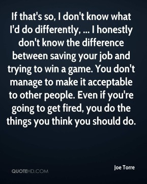 Joe Torre - If that's so, I don't know what I'd do differently, ... I ...